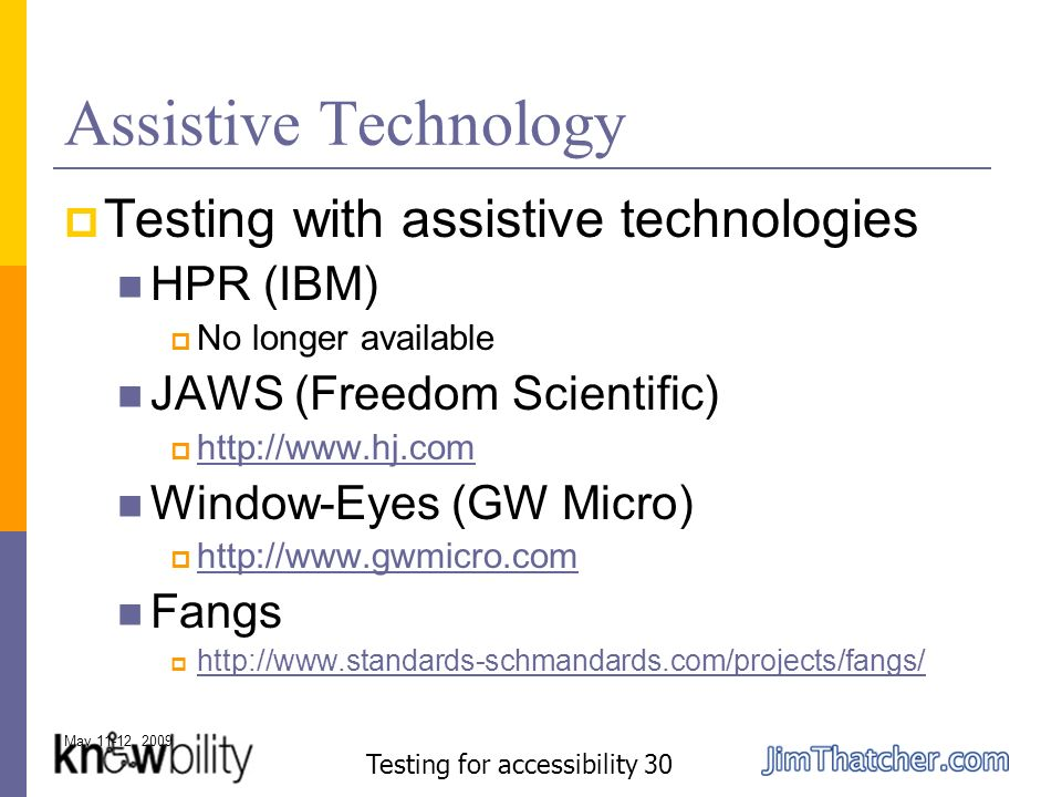 May 11-12, 2009 Testing for accessibility 30 Assistive Technology Testing with assistive technologies HPR (IBM) No longer available JAWS (Freedom Scientific) http://www.hj.com Window-Eyes (GW Micro) http://www.gwmicro.com Fangs http://www.standards-schmandards.com/projects/fangs/