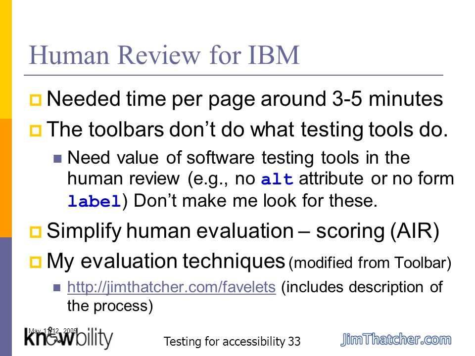 May 11-12, 2009 Testing for accessibility 33 Human Review for IBM Needed time per page around 3-5 minutes The toolbars dont do what testing tools do.