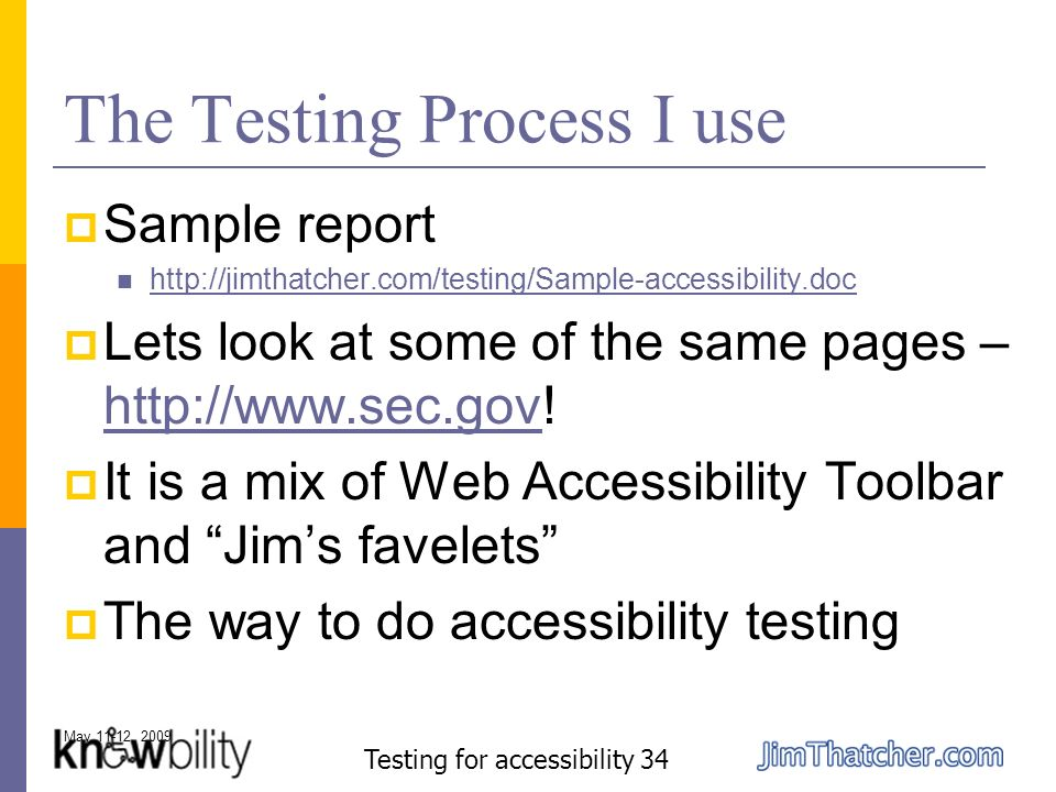 May 11-12, 2009 Testing for accessibility 34 The Testing Process I use Sample report http://jimthatcher.com/testing/Sample-accessibility.doc Lets look at some of the same pages – http://www.sec.gov.