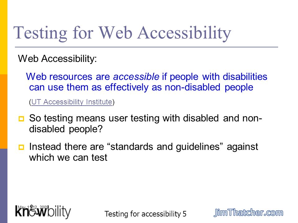 May 11-12, 2009 Testing for accessibility 5 Testing for Web Accessibility Web Accessibility: Web resources are accessible if people with disabilities can use them as effectively as non-disabled people (UT Accessibility Institute)UT Accessibility Institute So testing means user testing with disabled and non- disabled people.
