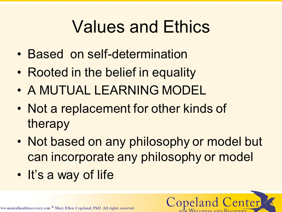 Values and Ethics Based on self-determination Rooted in the belief in equality A MUTUAL LEARNING MODEL Not a replacement for other kinds of therapy Not based on any philosophy or model but can incorporate any philosophy or model Its a way of life