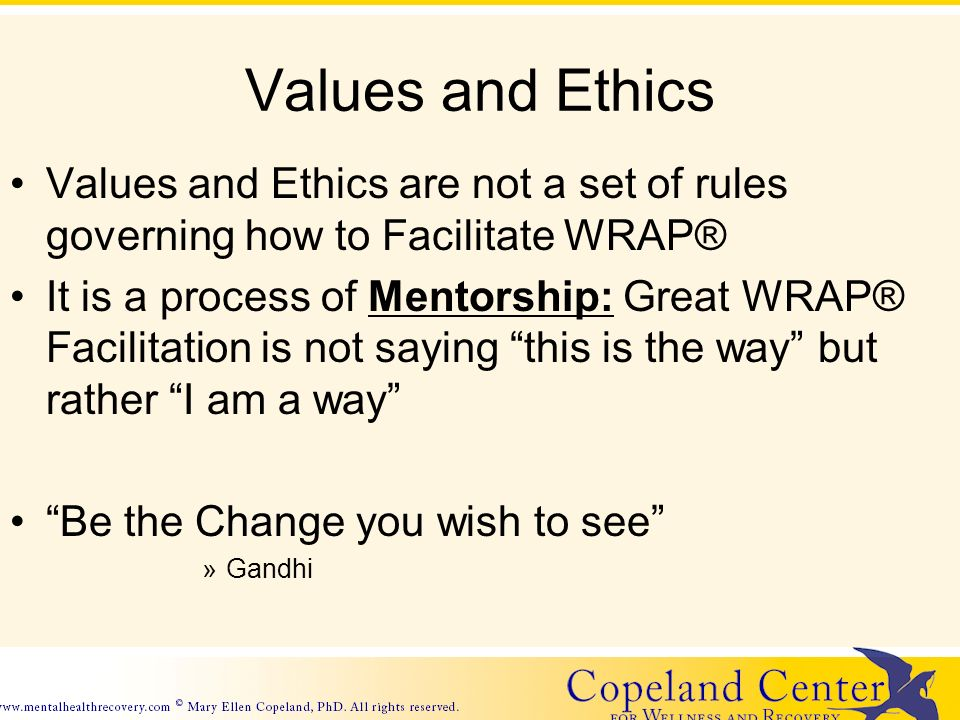 Values and Ethics Values and Ethics are not a set of rules governing how to Facilitate WRAP® It is a process of Mentorship: Great WRAP® Facilitation is not saying this is the way but rather I am a way Be the Change you wish to see »Gandhi