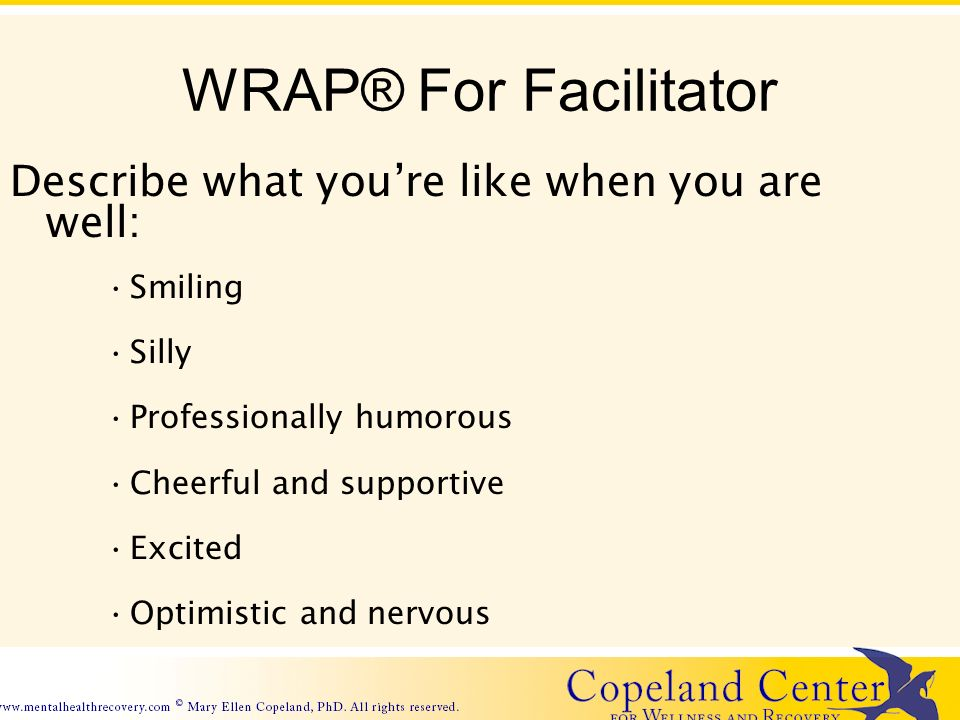 WRAP® For Facilitator Describe what youre like when you are well: Smiling Silly Professionally humorous Cheerful and supportive Excited Optimistic and nervous