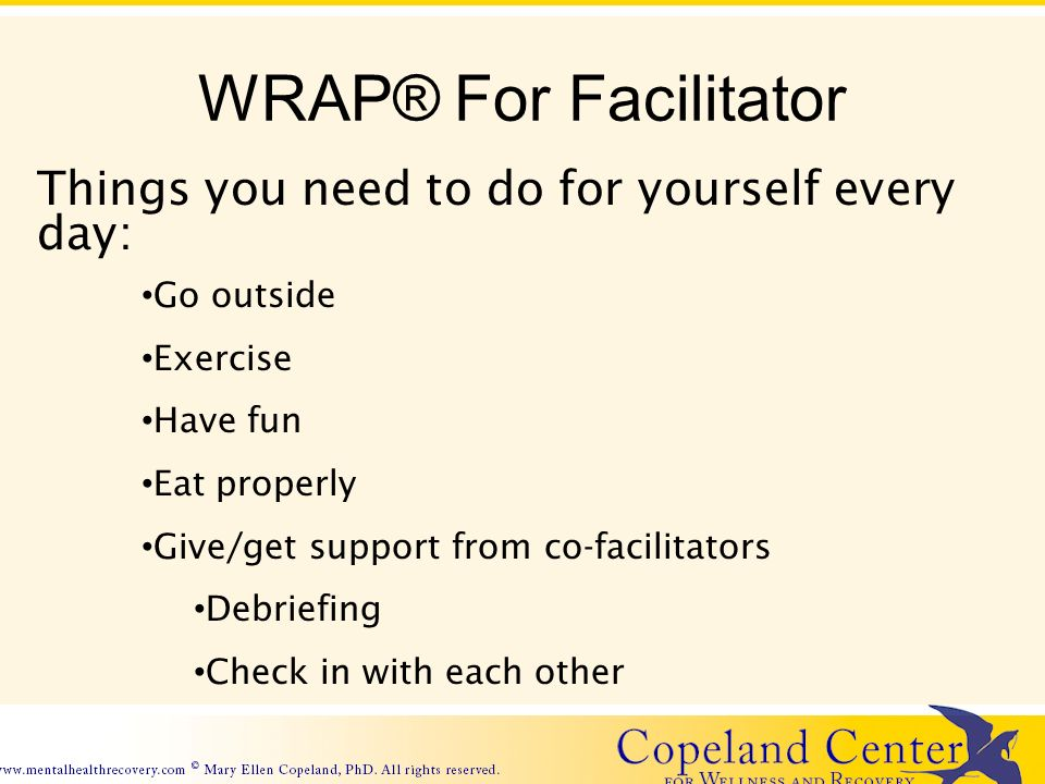 WRAP® For Facilitator Things you need to do for yourself every day: Go outside Exercise Have fun Eat properly Give/get support from co-facilitators Debriefing Check in with each other