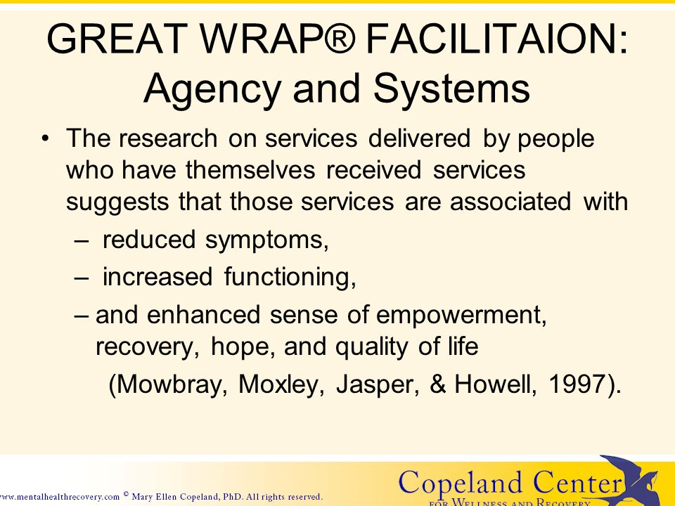 GREAT WRAP® FACILITAION: Agency and Systems The research on services delivered by people who have themselves received services suggests that those services are associated with – reduced symptoms, – increased functioning, –and enhanced sense of empowerment, recovery, hope, and quality of life (Mowbray, Moxley, Jasper, & Howell, 1997).
