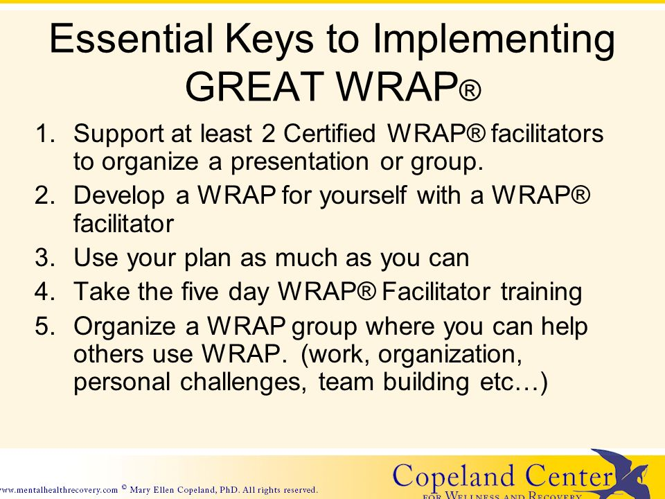 Essential Keys to Implementing GREAT WRAP ® 1.Support at least 2 Certified WRAP® facilitators to organize a presentation or group.