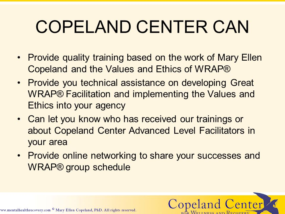 COPELAND CENTER CAN Provide quality training based on the work of Mary Ellen Copeland and the Values and Ethics of WRAP® Provide you technical assistance on developing Great WRAP® Facilitation and implementing the Values and Ethics into your agency Can let you know who has received our trainings or about Copeland Center Advanced Level Facilitators in your area Provide online networking to share your successes and WRAP® group schedule