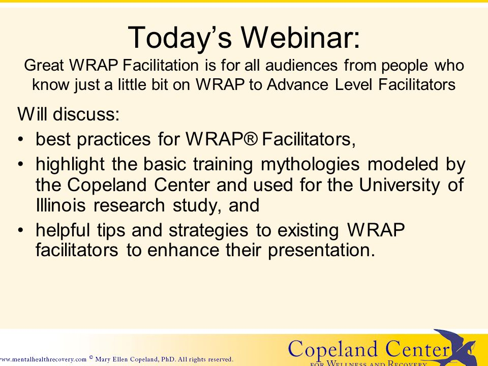 Todays Webinar: Great WRAP Facilitation is for all audiences from people who know just a little bit on WRAP to Advance Level Facilitators Will discuss: best practices for WRAP® Facilitators, highlight the basic training mythologies modeled by the Copeland Center and used for the University of Illinois research study, and helpful tips and strategies to existing WRAP facilitators to enhance their presentation.