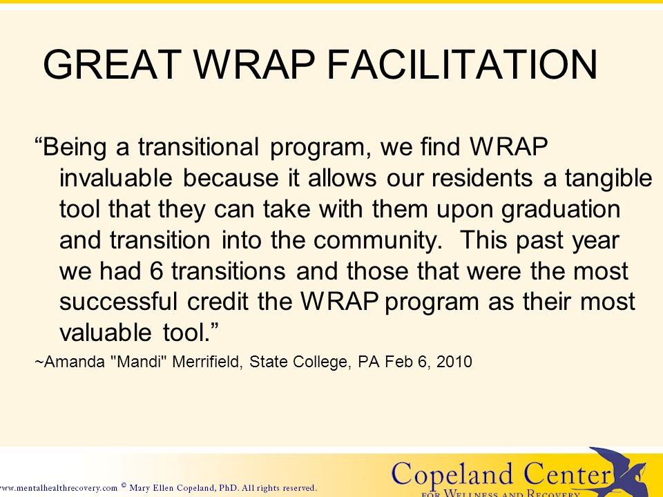 GREAT WRAP FACILITATION Being a transitional program, we find WRAP invaluable because it allows our residents a tangible tool that they can take with them upon graduation and transition into the community.