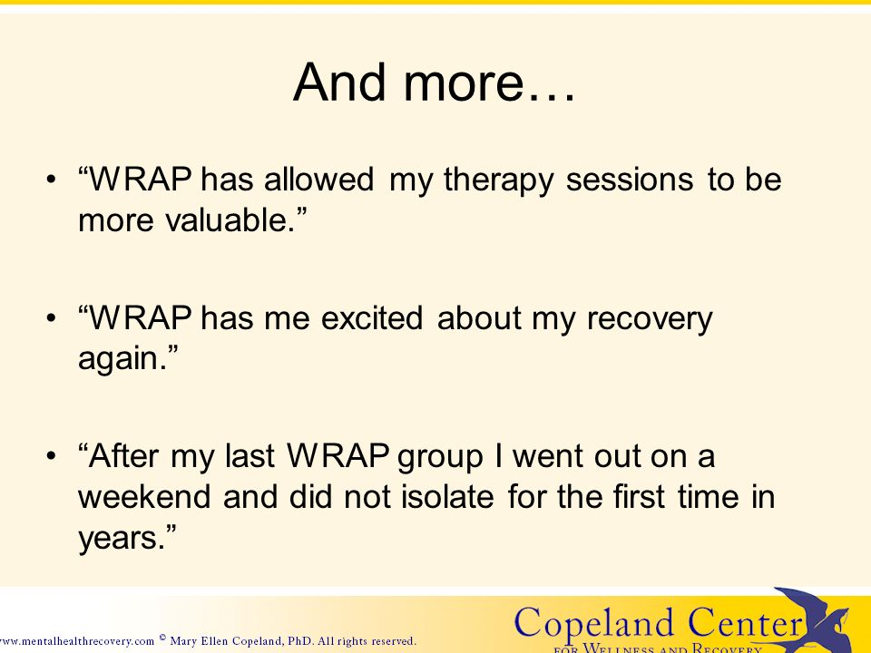 And more… WRAP has allowed my therapy sessions to be more valuable.