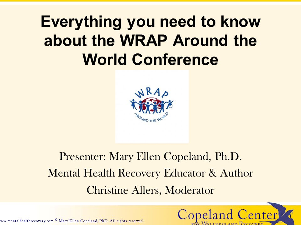 Everything you need to know about the WRAP Around the World Conference Presenter: Mary Ellen Copeland, Ph.D.