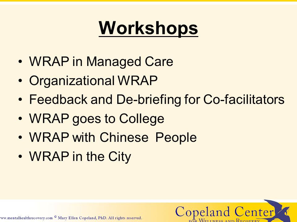 Workshops WRAP in Managed Care Organizational WRAP Feedback and De-briefing for Co-facilitators WRAP goes to College WRAP with Chinese People WRAP in the City