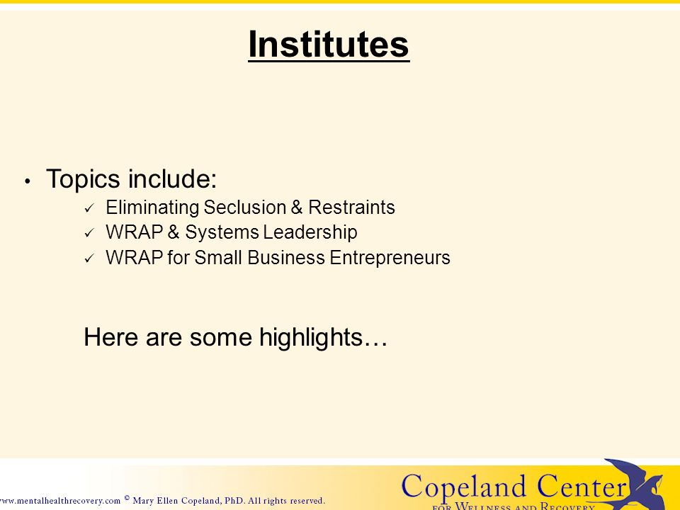 Topics include: Eliminating Seclusion & Restraints WRAP & Systems Leadership WRAP for Small Business Entrepreneurs Here are some highlights… Institutes