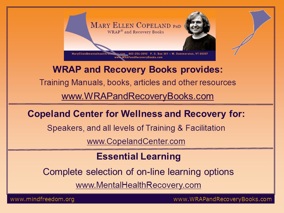 WRAP and Recovery Books provides: Training Manuals, books, articles and other resources   Copeland Center for Wellness and Recovery for: Speakers, and all levels of Training & Facilitation   Essential Learning Complete selection of on-line learning options