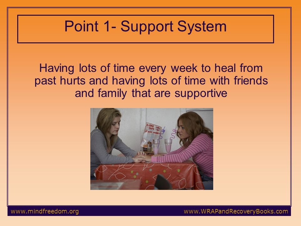 Point 1- Support System Having lots of time every week to heal from past hurts and having lots of time with friends and family that are supportive