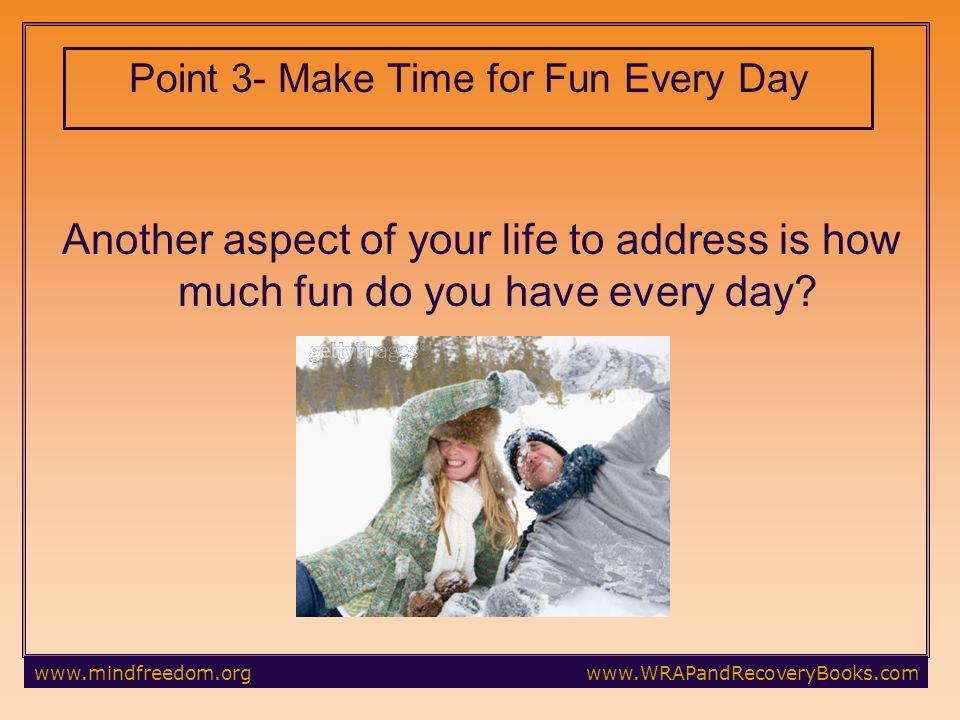Point 3- Make Time for Fun Every Day Another aspect of your life to address is how much fun do you have every day