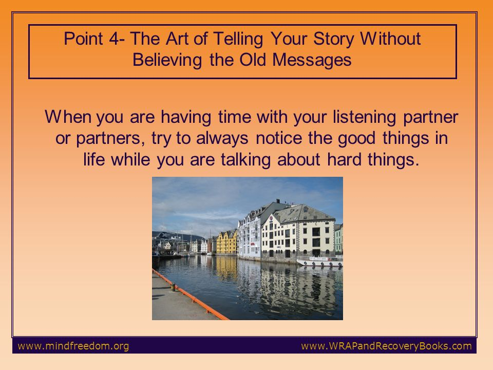 Point 4- The Art of Telling Your Story Without Believing the Old Messages When you are having time with your listening partner or partners, try to always notice the good things in life while you are talking about hard things.