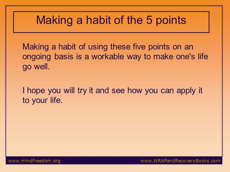 Making a habit of the 5 points Making a habit of using these five points on an ongoing basis is a workable way to make one s life go well.