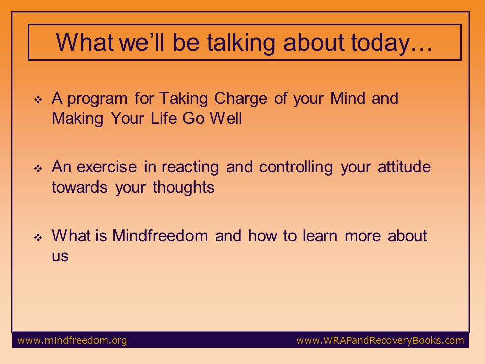 A program for Taking Charge of your Mind and Making Your Life Go Well An exercise in reacting and controlling your attitude towards your thoughts What is Mindfreedom and how to learn more about us What well be talking about today…