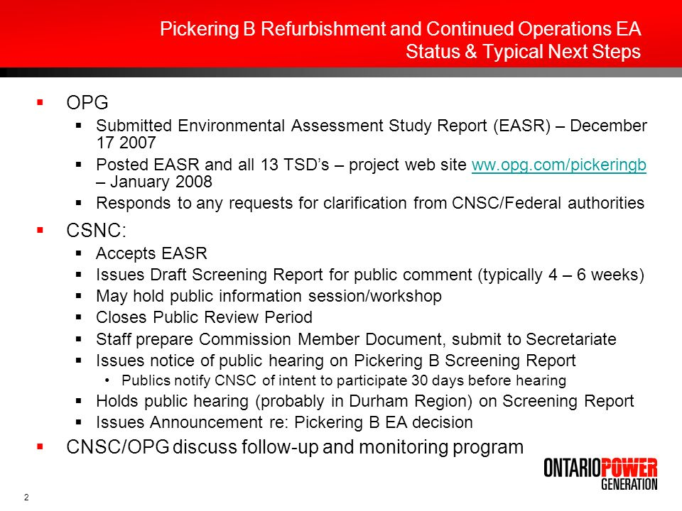 2 Pickering B Refurbishment and Continued Operations EA Status & Typical Next Steps OPG Submitted Environmental Assessment Study Report (EASR) – December Posted EASR and all 13 TSDs – project web site ww.opg.com/pickeringb – January 2008ww.opg.com/pickeringb Responds to any requests for clarification from CNSC/Federal authorities CSNC: Accepts EASR Issues Draft Screening Report for public comment (typically 4 – 6 weeks) May hold public information session/workshop Closes Public Review Period Staff prepare Commission Member Document, submit to Secretariate Issues notice of public hearing on Pickering B Screening Report Publics notify CNSC of intent to participate 30 days before hearing Holds public hearing (probably in Durham Region) on Screening Report Issues Announcement re: Pickering B EA decision CNSC/OPG discuss follow-up and monitoring program