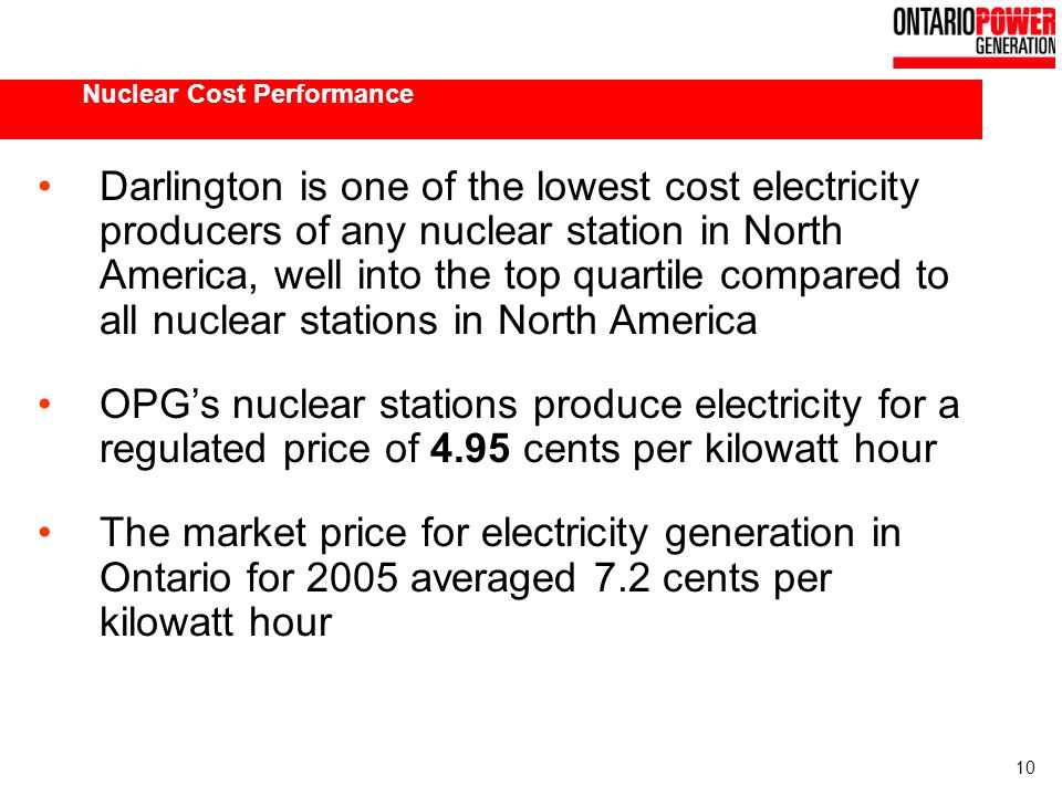 10 Nuclear Cost Performance Darlington is one of the lowest cost electricity producers of any nuclear station in North America, well into the top quartile compared to all nuclear stations in North America OPGs nuclear stations produce electricity for a regulated price of 4.95 cents per kilowatt hour The market price for electricity generation in Ontario for 2005 averaged 7.2 cents per kilowatt hour