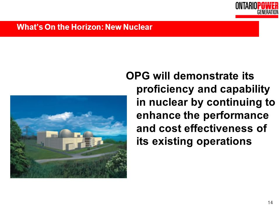 14 Whats On the Horizon: New Nuclear OPG will demonstrate its proficiency and capability in nuclear by continuing to enhance the performance and cost effectiveness of its existing operations