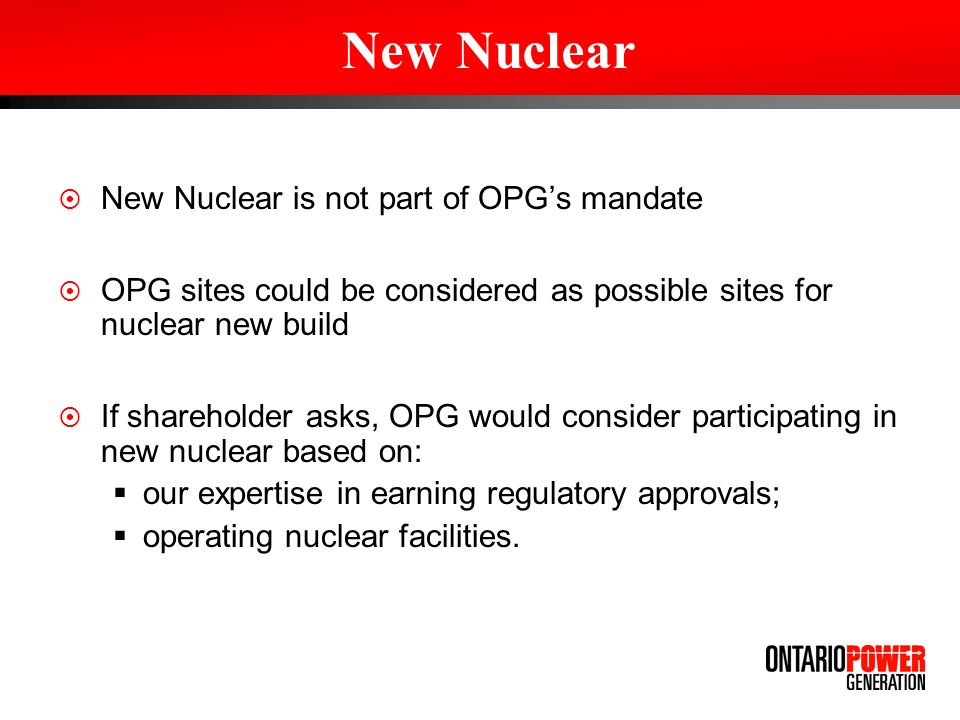 New Nuclear is not part of OPGs mandate OPG sites could be considered as possible sites for nuclear new build If shareholder asks, OPG would consider participating in new nuclear based on: our expertise in earning regulatory approvals; operating nuclear facilities.