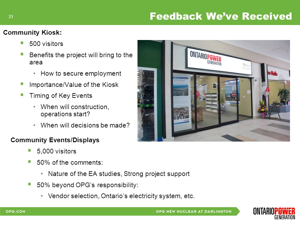 20 Feedback Weve Received Community Information Sessions 600 visitors to date Most Important Environmental Features are: Drinking and lake water quality Atmospheric environment, air quality Human health considerations Nuclear emergency infrastructure and preparedness Transportation system safety and road traffic volumes & safety