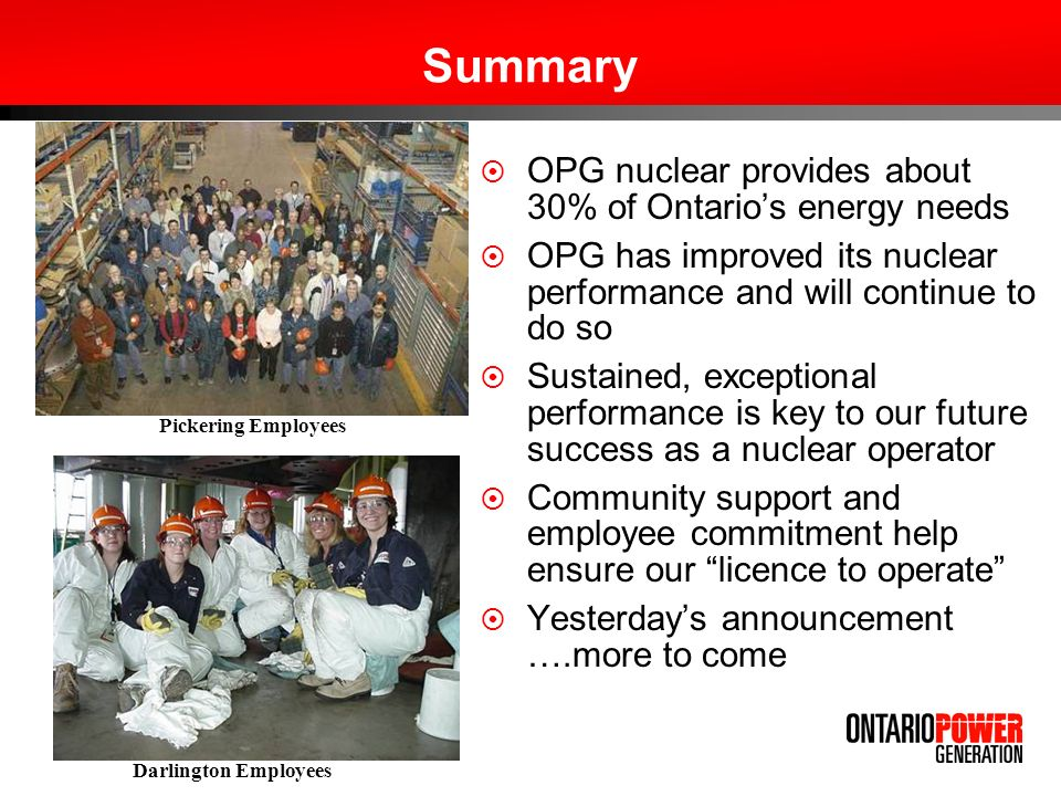 Summary OPG nuclear provides about 30% of Ontarios energy needs OPG has improved its nuclear performance and will continue to do so Sustained, exceptional performance is key to our future success as a nuclear operator Community support and employee commitment help ensure our licence to operate Yesterdays announcement ….more to come Pickering Employees Darlington Employees