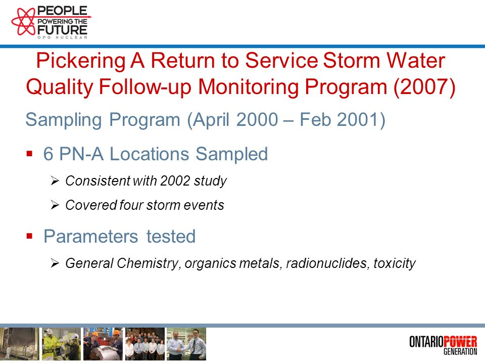 Pickering A Return to Service Storm Water Quality Follow-up Monitoring Program (2007) Intended to: Quantify storm water quality under post restart conditions Verify Environmental Assessment conclusion that the Pickering A return to service did not have an adverse effect on storm water quality