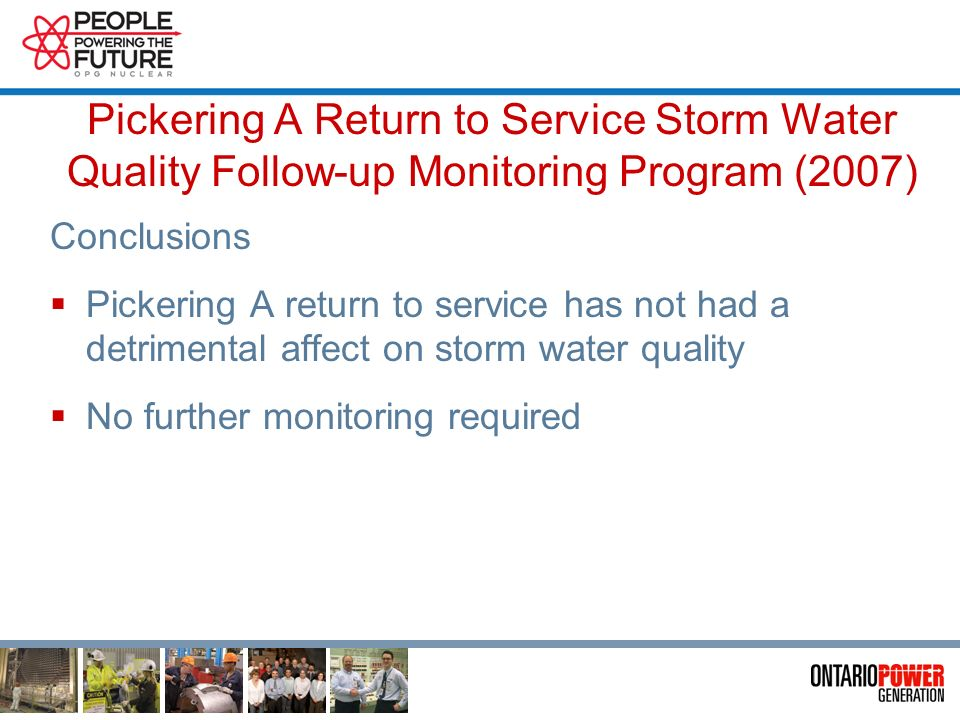 Pickering A Return to Service Storm Water Quality Follow-up Monitoring Program (2007) Results Total Suspended Solids (TSS) comparable to 2002 levels with less variance Metals levels generally decreased from 2002 levels Zinc persisting at levels seen in 2002 Radionuclides detectable but within expected levels Hydrocarbons far below limits (generally undetectable) Toxicity test failure at same site as 1997 and 2002 All parameters except zinc at low levels Possible linkage to low hardness and total metals reiterated Hardness will be corrected as this water enters the lake