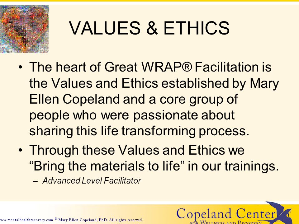 VALUES & ETHICS The heart of Great WRAP® Facilitation is the Values and Ethics established by Mary Ellen Copeland and a core group of people who were passionate about sharing this life transforming process.