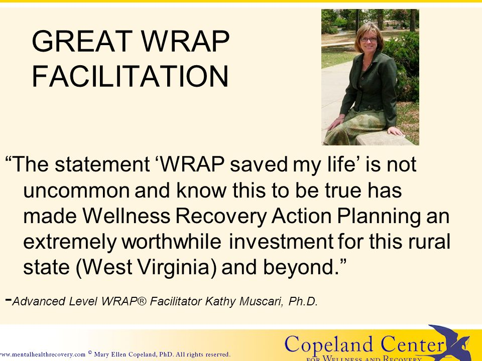 GREAT WRAP FACILITATION The statement WRAP saved my life is not uncommon and know this to be true has made Wellness Recovery Action Planning an extremely worthwhile investment for this rural state (West Virginia) and beyond.