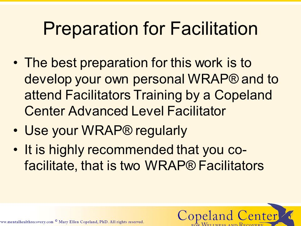 Preparation for Facilitation The best preparation for this work is to develop your own personal WRAP® and to attend Facilitators Training by a Copeland Center Advanced Level Facilitator Use your WRAP® regularly It is highly recommended that you co- facilitate, that is two WRAP® Facilitators