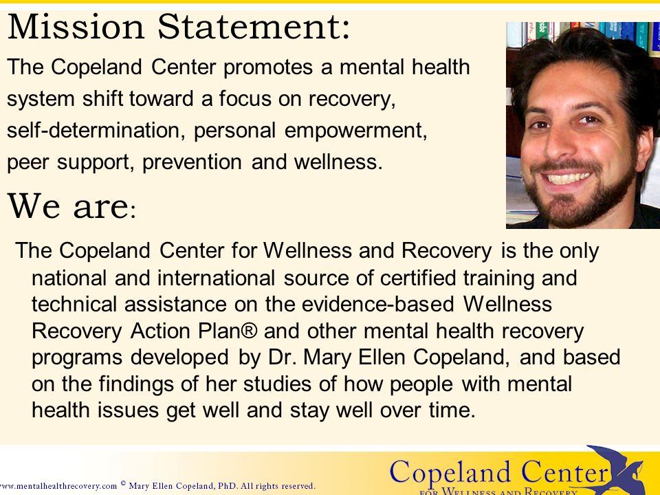 Mission Statement: The Copeland Center promotes a mental health system shift toward a focus on recovery, self-determination, personal empowerment, peer support, prevention and wellness.