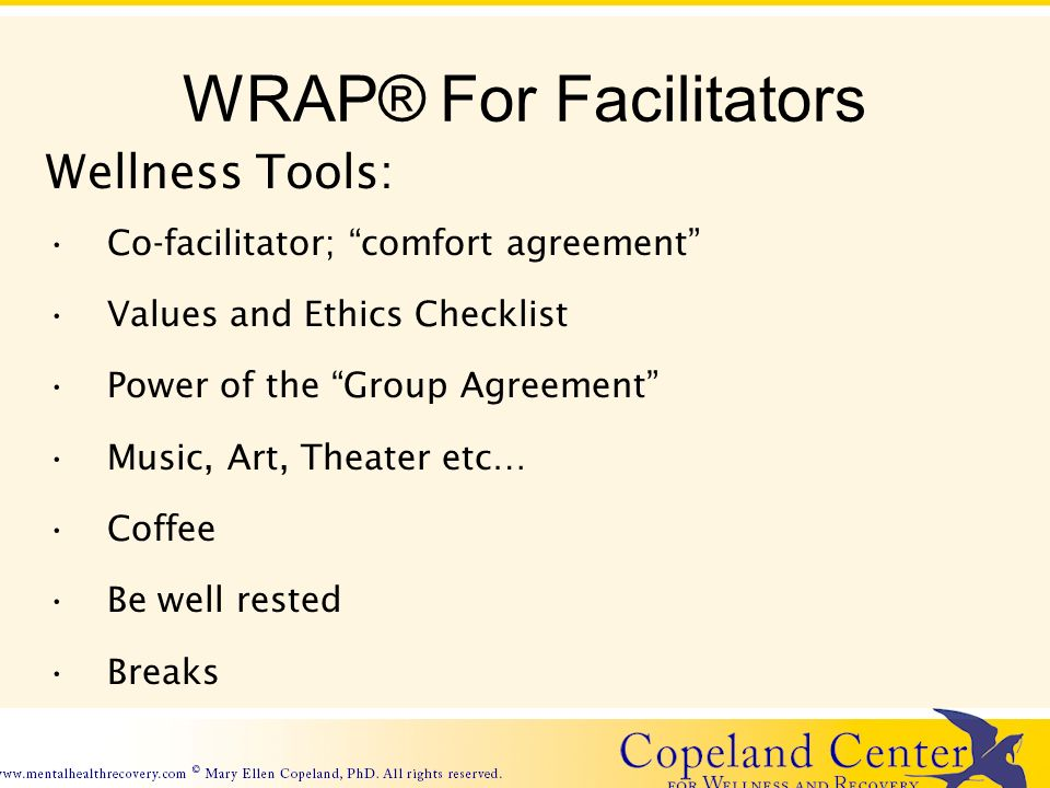 WRAP® For Facilitators Wellness Tools: Co-facilitator; comfort agreement Values and Ethics Checklist Power of the Group Agreement Music, Art, Theater etc… Coffee Be well rested Breaks