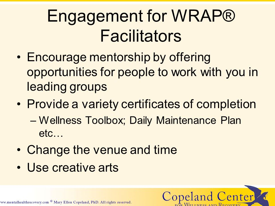Engagement for WRAP® Facilitators Encourage mentorship by offering opportunities for people to work with you in leading groups Provide a variety certificates of completion –Wellness Toolbox; Daily Maintenance Plan etc… Change the venue and time Use creative arts