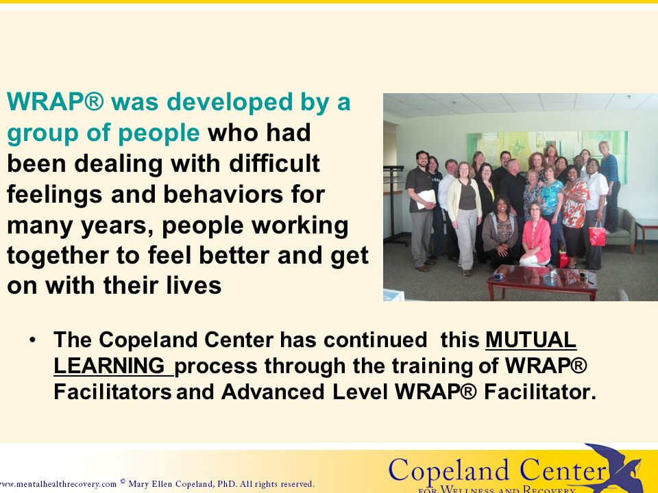 The Copeland Center has continued this MUTUAL LEARNING process through the training of WRAP® Facilitators and Advanced Level WRAP® Facilitator.