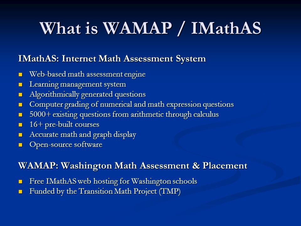 What is WAMAP / IMathAS IMathAS: Internet Math Assessment System Web-based math assessment engine Web-based math assessment engine Learning management system Learning management system Algorithmically generated questions Algorithmically generated questions Computer grading of numerical and math expression questions Computer grading of numerical and math expression questions existing questions from arithmetic through calculus existing questions from arithmetic through calculus 16+ pre-built courses 16+ pre-built courses Accurate math and graph display Accurate math and graph display Open-source software Open-source software WAMAP: Washington Math Assessment & Placement Free IMathAS web hosting for Washington schools Free IMathAS web hosting for Washington schools Funded by the Transition Math Project (TMP) Funded by the Transition Math Project (TMP)