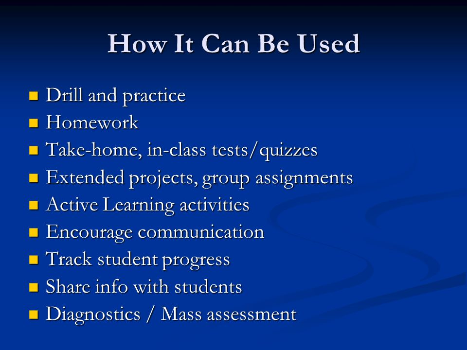 How It Can Be Used Drill and practice Drill and practice Homework Homework Take-home, in-class tests/quizzes Take-home, in-class tests/quizzes Extended projects, group assignments Extended projects, group assignments Active Learning activities Active Learning activities Encourage communication Encourage communication Track student progress Track student progress Share info with students Share info with students Diagnostics / Mass assessment Diagnostics / Mass assessment