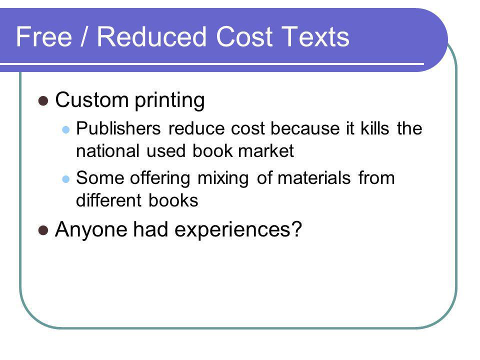 Free / Reduced Cost Texts Custom printing Publishers reduce cost because it kills the national used book market Some offering mixing of materials from different books Anyone had experiences