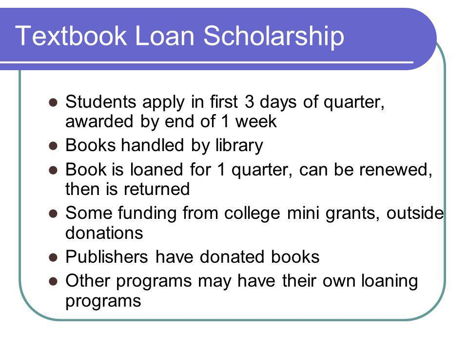 Textbook Loan Scholarship Students apply in first 3 days of quarter, awarded by end of 1 week Books handled by library Book is loaned for 1 quarter, can be renewed, then is returned Some funding from college mini grants, outside donations Publishers have donated books Other programs may have their own loaning programs