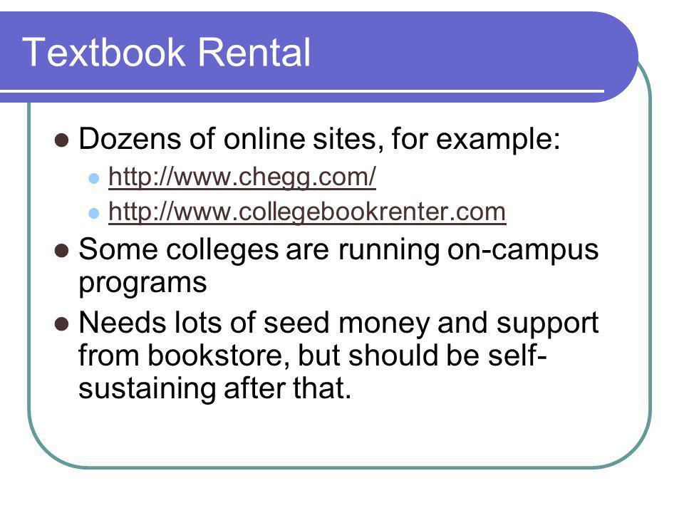 Textbook Rental Dozens of online sites, for example:     Some colleges are running on-campus programs Needs lots of seed money and support from bookstore, but should be self- sustaining after that.