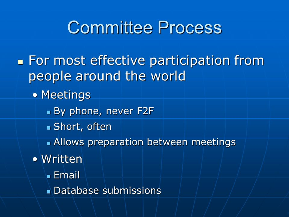 Committee Process For most effective participation from people around the world For most effective participation from people around the world MeetingsMeetings By phone, never F2F By phone, never F2F Short, often Short, often Allows preparation between meetings Allows preparation between meetings WrittenWritten   Database submissions Database submissions