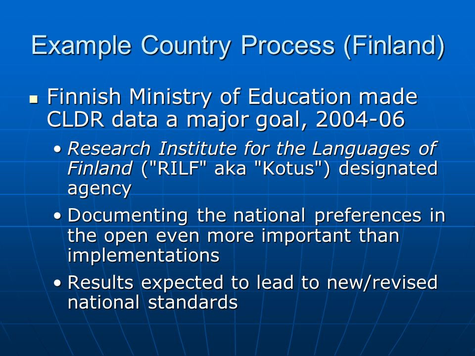 Example Country Process (Finland) Finnish Ministry of Education made CLDR data a major goal, Finnish Ministry of Education made CLDR data a major goal, Research Institute for the Languages of Finland ( RILF aka Kotus ) designated agencyResearch Institute for the Languages of Finland ( RILF aka Kotus ) designated agency Documenting the national preferences in the open even more important than implementationsDocumenting the national preferences in the open even more important than implementations Results expected to lead to new/revised national standardsResults expected to lead to new/revised national standards