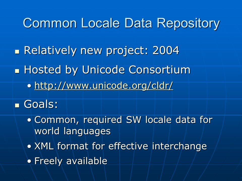 Common Locale Data Repository Relatively new project: 2004 Relatively new project: 2004 Hosted by Unicode Consortium Hosted by Unicode Consortium   Goals: Goals: Common, required SW locale data for world languagesCommon, required SW locale data for world languages XML format for effective interchangeXML format for effective interchange Freely availableFreely available