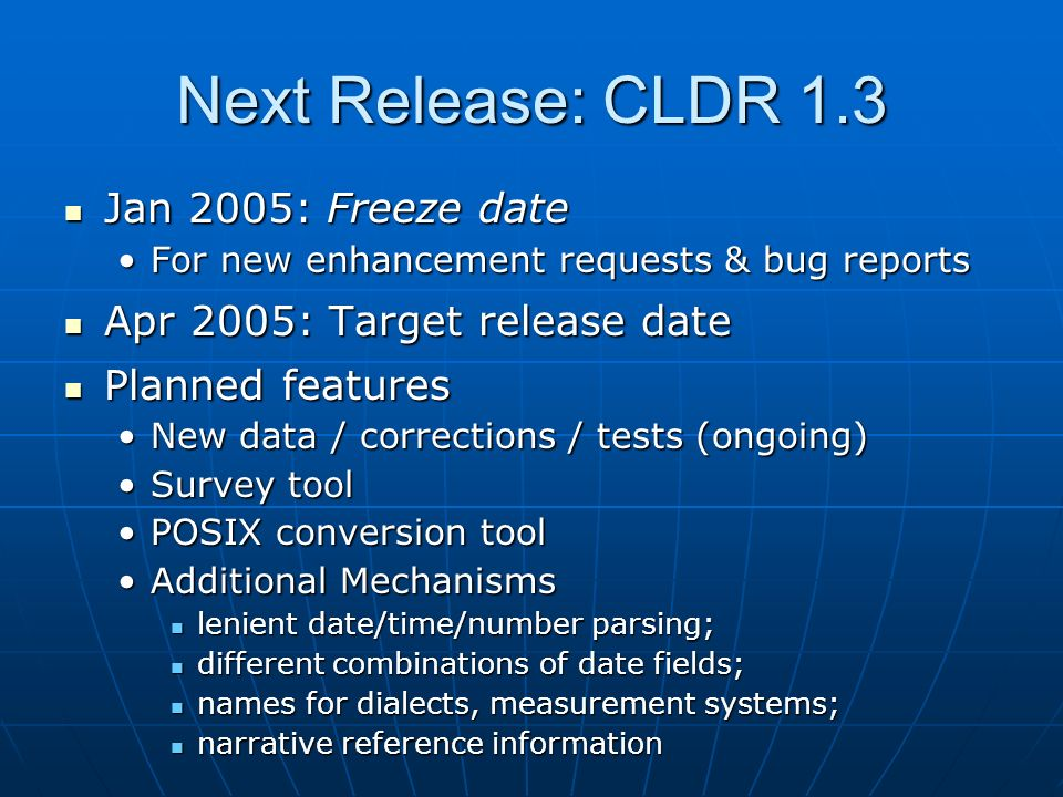 Next Release: CLDR 1.3 Jan 2005: Freeze date Jan 2005: Freeze date For new enhancement requests & bug reportsFor new enhancement requests & bug reports Apr 2005: Target release date Apr 2005: Target release date Planned features Planned features New data / corrections / tests (ongoing)New data / corrections / tests (ongoing) Survey toolSurvey tool POSIX conversion toolPOSIX conversion tool Additional MechanismsAdditional Mechanisms lenient date/time/number parsing; lenient date/time/number parsing; different combinations of date fields; different combinations of date fields; names for dialects, measurement systems; names for dialects, measurement systems; narrative reference information narrative reference information