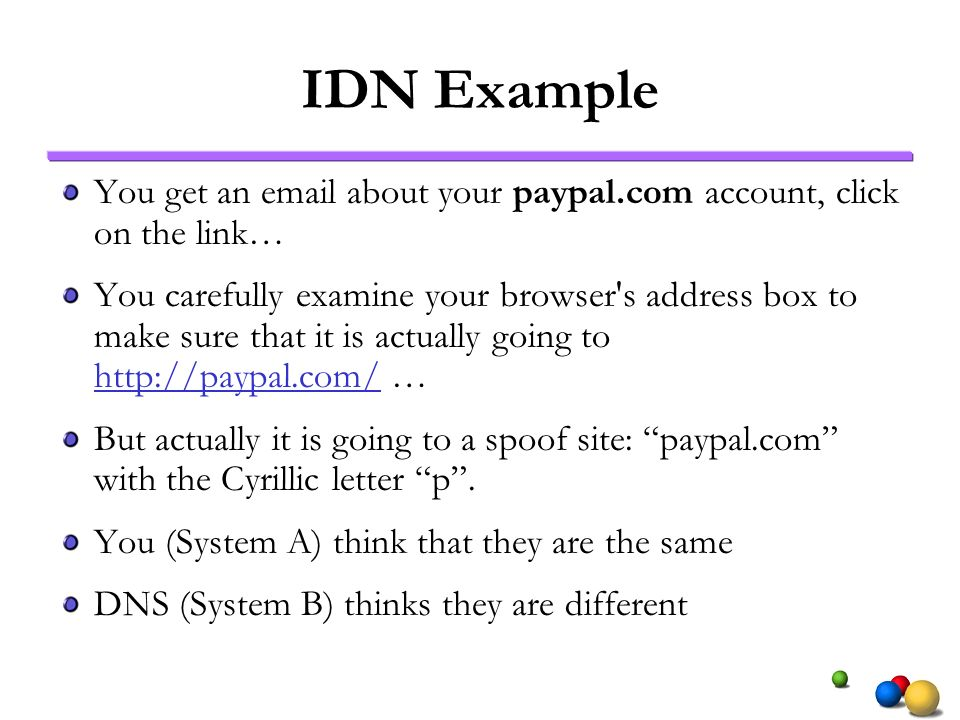 IDN Example You get an  about your paypal.com account, click on the link… You carefully examine your browser s address box to make sure that it is actually going to   …   But actually it is going to a spoof site: paypal.com with the Cyrillic letter p.