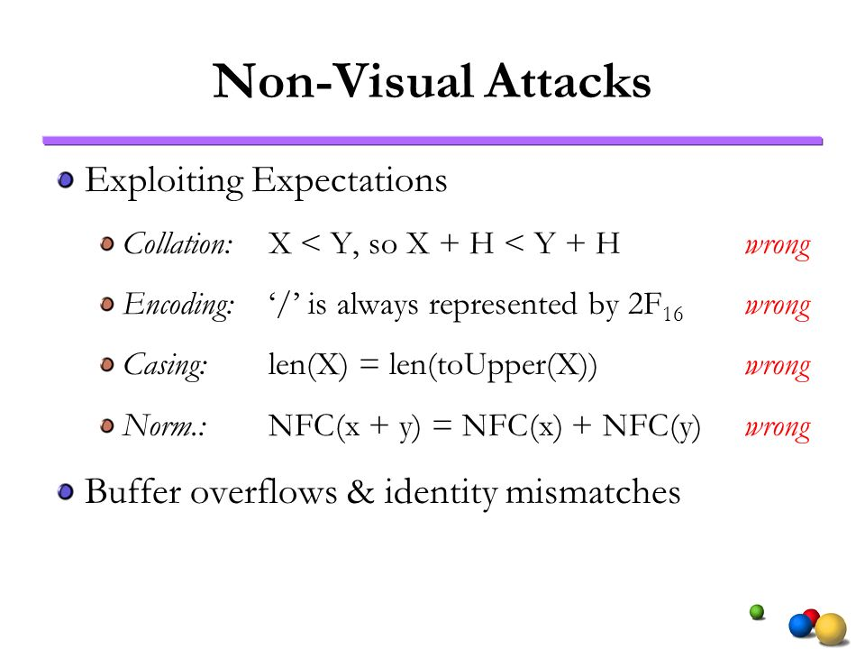 Non-Visual Attacks Exploiting Expectations Collation:X < Y, so X + H < Y + Hwrong Encoding:/ is always represented by 2F 16 wrong Casing:len(X) = len(toUpper(X)) wrong Norm.:NFC(x + y) = NFC(x) + NFC(y)wrong Buffer overflows & identity mismatches