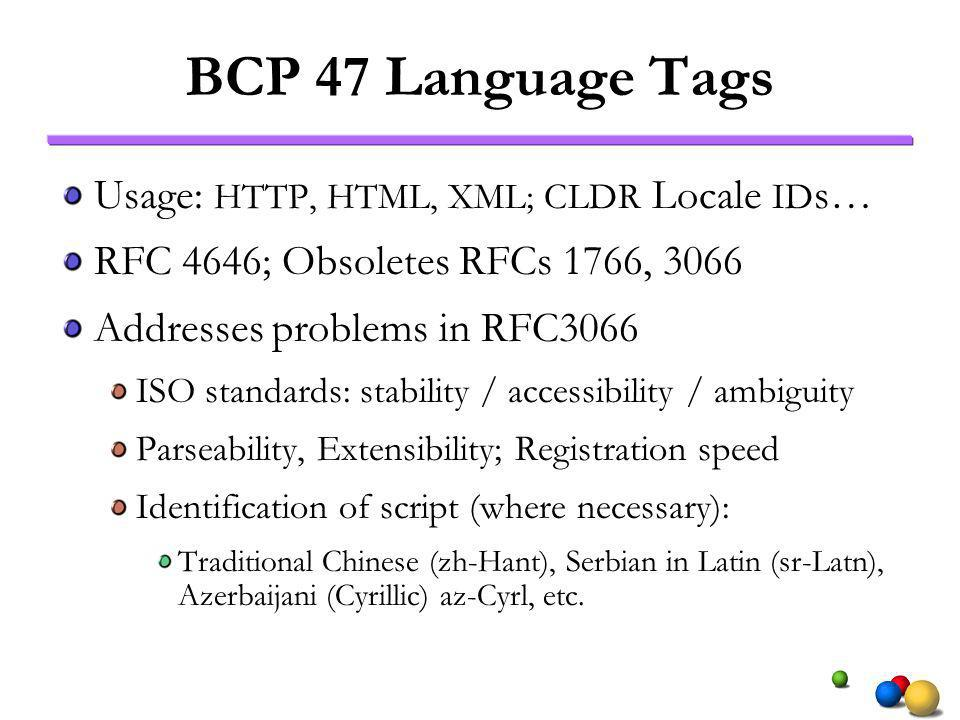 BCP 47 Language Tags Usage: HTTP, HTML, XML; CLDR Locale ID s… RFC 4646; Obsoletes RFCs 1766, 3066 Addresses problems in RFC3066 ISO standards: stability / accessibility / ambiguity Parseability, Extensibility; Registration speed Identification of script (where necessary): Traditional Chinese (zh-Hant), Serbian in Latin (sr-Latn), Azerbaijani (Cyrillic) az-Cyrl, etc.